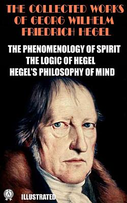 The Collected Works of Georg Wilhelm Friedrich Hegel  Illustrated