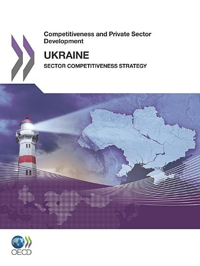 Competitiveness and Private Sector Development  Ukraine 2011 Sector Competitiveness Strategy PDF
