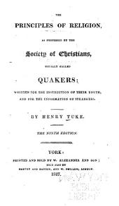 The Principles of Religion as Professed by the Society of Christians Usually Called Quakers: Written for the Instruction of Their Youth, and for the Information of Strangers