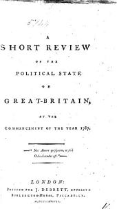 A Short Review of the Political State of Great-Britain: At the Commencement of the Year 1787, Volume 14