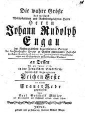 Die wahre Größe des weiland Wohlgebohrnen ... H. H. Johann Rudolf Engau ... in einer Trauer Rede gepriesen