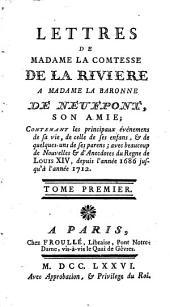 Lettres de Madame la comtesse de la Riviere à Madame la baronne de Neufpont, son amie: contenant les principaux événemens de sa vie ... avec beaucoup de nouvelles & d'anecdotes du regne de Louis XIV, depuis l'année 1686 jusqu'à l'année 1712, Volume1