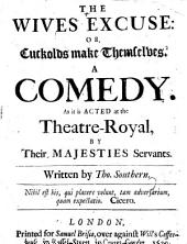 The Wives Excuse; Or, Cuckolds Make Themselves. A Comedy [in Five Acts, in Prose and in Verse. With Verses by John Dryden, Addressed to the Author on His Comedy, Etc.].