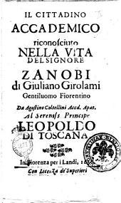 Il cittadino accademico riconosciuto nella vita del signore Zanobi di Giuliano Girolami gentiluomo fiorentino da Agostino Coltellini accd. apat. Al sereniss. principe Leopoldo di Toscana