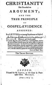 Christianity Not Founded on Argument; and the True Principle of Gospel-evidence Assigned:: In a Letter to a Young Gentleman at Oxford