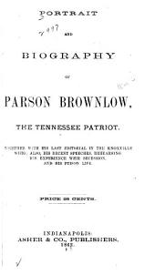 Portrait and Biography of Parson Brownlow, the Tennessee Patriot: Together with His Last Editorial in the Knoxville Whig, Also, His Recent Speeches, Rehearsing His Experience with Secession, and His Prison Life