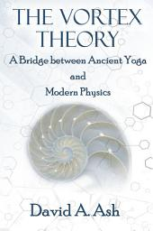 Vortex Theory: A Bridge between Ancient Yoga and Modern Physics
