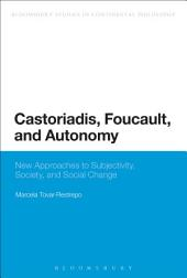 Castoriadis, Foucault, and Autonomy: New Approaches to Subjectivity, Society, and Social Change