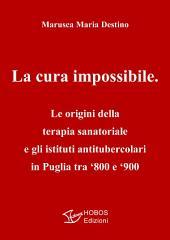 La cura impossibile: Le origini della terapia sanatoriale e gli istituti antitubercolari in Puglia tra '800 e '900 (HOBOS Edizioni)
