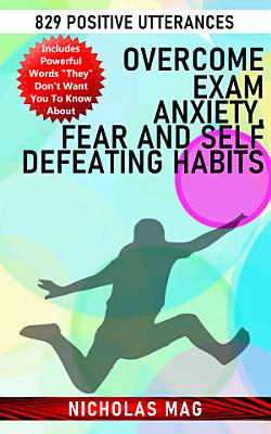 Overcome Exam Anxiety  Fear and Self Defeating Habits  829 Positive Utterances