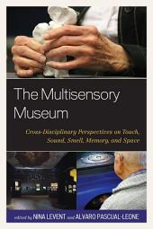 The Multisensory Museum: Cross-Disciplinary Perspectives on Touch, Sound, Smell, Memory, and Space