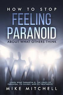 How to Stop Feeling Paranoid About What Others Think Learn What Paranoia is  the kinds of Paranoia  its Causes  and its Treatments Book