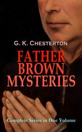 FATHER BROWN MYSTERIES - Complete Series in One Volume: 53 Murder Mysteries: The Innocence of Father Brown, The Wisdom of Father Brown, The Incredulity of Father Brown, The Secret of Father Brown, The Scandal of Father Brown, The Donnington Affair & The Mask of Midas