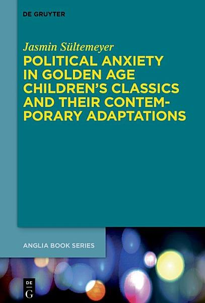 Download Political Anxiety in Golden Age Children s Classics and Their Contemporary Adaptations Book