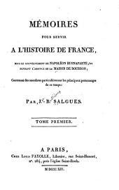 Mémoires pour servir a l'histoire de France sous le gouvernement de Napoléon Buonaparte et pendant l'absence de la maison de Bourbon: contenant des anecdotes particulières sur les principaux personnages de ce temps, Volume1