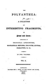 The Polyanthea: Or, A Collection of Interesting Fragments, in Prose and Verse:: Consisting of Original Anecdotes, Biographical Sketches, Dialogues, Letters, Characters, &c. &c. In Two Volumes, Volume 2