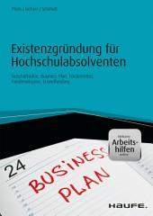 Existenzgründung für Hochschulabsolventen: Geschäftsidee, Business-Plan, Fördermittel, Kundenakquise, Crowdfunding