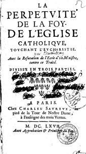 La perpetuite de la foy de l'Eglise catholique touchant l'Eucharistie, auec la refutation de l'ecrit d'un ministre, contre ce traite. Divisee en trois parties[sieur Barthelemy!