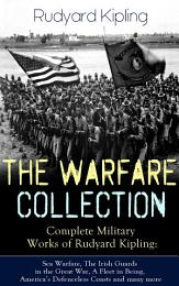 THE WARFARE COLLECTION – Complete Military Works of Rudyard Kipling: Sea Warfare, The Irish Guards in the Great War, A Fleet in Being, America's Defenceless Coasts and many more