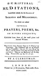 Scriptural meditations, intended chiefly for the seasons of sickness and melancholy. To which are added several prayers, poems,&c. on divers subjects; collected from some of the most pious and learned writers ... By a clergyman