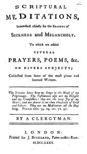 Scriptural meditations, intended chiefly for the seasons of sickness and melancholy. To which are added several prayers, poems, &c. on divers subjects; collected from some of the most pious and learned writers ... By a clergyman
