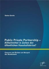 Public Private Partnership - Allheilmittel in Zeiten der öffentlichen Haushaltskrise? Chancen und Risiken am Beispiel der Bundeswehr