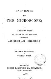 Half-hours with the Microscope: Being a Popular Guide to the Use of the Microscope as a Means of Amusement and Instruction