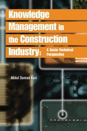 Knowledge Management in the Construction Industry: A Socio-Technical Perspective: A Socio-Technical Perspective