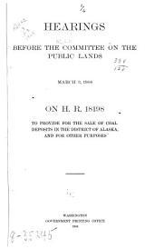 Hearings before the Committee on the public lands, March 3, 1908, on H.R. 18198 to provide for the sale of coal deposits in the district of Alaska, and for other purposes