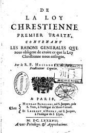 De la Loy Chrestienne Premier Traité, Contenant les Raisons Generales qui nous obligent de croire ce que la Loy Chrestienne nous enseigne