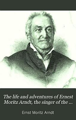 The Life and Adventures of Ernest Moritz Arndt  the Singer of the German Fatherland PDF