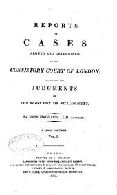 Reports of Cases Argued and Determined in the Consistory Court of London: Containing the Judgments of the Right Hon. Sir William Scott, Volume 1