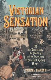 Victorian Sensation: Or the Spectacular, the Shocking and the Scandalous in Nineteenth-Century Britain
