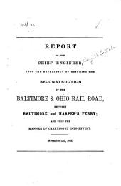 Report of the Chief Engineer Upon the Expediency of Resuming the Reconstruction of the Baltimore and Ohio Rail Road, Between Baltimore and Harper's Ferry: And Upon the Manner of Carrying it Into Effect : November 12th, 1845
