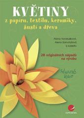 Květiny: z papíru, textilu, keramiky, šustí a dřeva