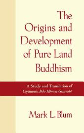 The Origins and Development of Pure Land Buddhism : A Study and Translation of Gyonen's Jodo Homon Genrusho: A Study and Translation of Gyonen's Jodo Homon Genrusho