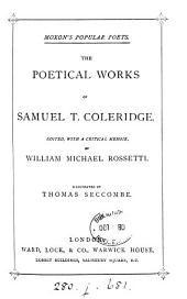 The poetical works of Samuel T. Coleridge, ed., with a critical memoir, by W.M. Rossetti