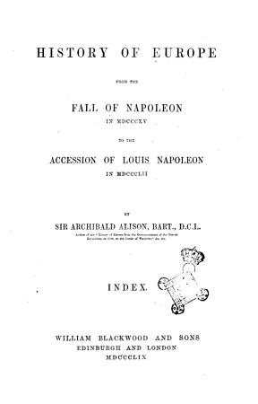 History of Europe from the Fall of Napoleon in MDCCCXV to the Accession of Louis Napoleon in MDCCCLII by Sir Archibald Alison  Bart   D C L PDF