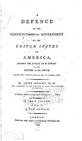 A Defence of the Constitutions of Government of the United States of America, Against the Attack of M. Turgot in His Letter to Dr. Price, Dated the Twenty-second Day of March, 1778: Volume 1
