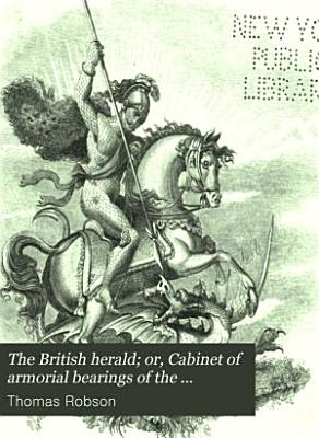 The British Herald  Or  Cabinet of Armorial Bearings of the Nobility   Gentry of Great Britain   Ireland  from the Earliest to the Present Time PDF