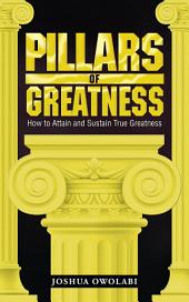 Pillars of Greatness: How to Attain and Sustain True Greatness