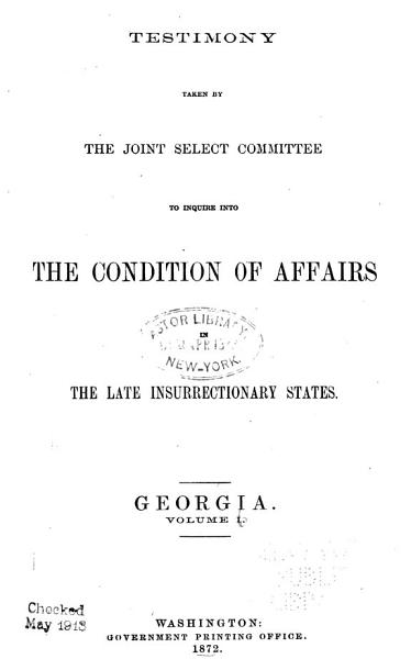 Download Report of the Joint Select Committee to Inquire Into the Condition of Affairs in the Late Insurrectionary States  Made to the Two Houses of Congress February 19  1872  Testimony  Georgia Book