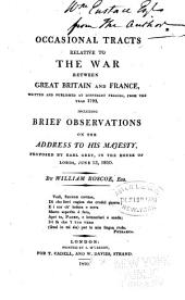 Occasional Tracts Relative to the War Between Great Britain and France,: Written and Published at Different Periods, from the Year 1793, Including Brief Observations on the Address to His Majesty, Proposed by Earl Grey, in the House of Lords, June 13, 1810