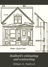 Radford's estimating and contracting: a practical manual of up-to-date methods for rapid, systematic, and accurate calculation costs of all types and details of building construction, together with quotations of ordinary prices for labor and materials, standard schedules and forms, labor-saving tables and other data useful to building trades