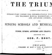 The Triumph: A Collection of Music Containing an Introductory Course for Congregational Singing, Theory of Music and Teacher's Manual, Elementary, Intermediate and Advanced Courses, for Singing Schools and Musical Conventions, and Tunes, Hymns, Anthems and Chants for Choirs