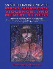 An Art Therapist s View of Mass Murders  Violence  and Mental Illness PDF