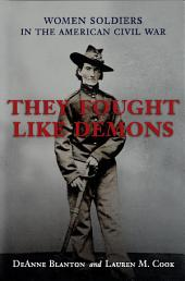 They Fought Like Demons: Women Soldiers in the American Civil War