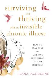 Surviving and Thriving with an Invisible Chronic Illness: How to Stay Sane and Live One Step Ahead of Your Symptoms