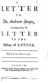 A Letter to Dr. Andrew Snape, occasioned by his Letter to the Bishop of Bangor i.e. B. Hoadly