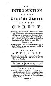 An introduction to the use of the globes, and the orery: as also the application of astronomy to chronology ... Adapted to the instruction and entertainment of such persons as are not previously versed in mathematic science. With an Appendix, attempting to explain the account of the first and fourth days work of creation in the first chapter of Genesis